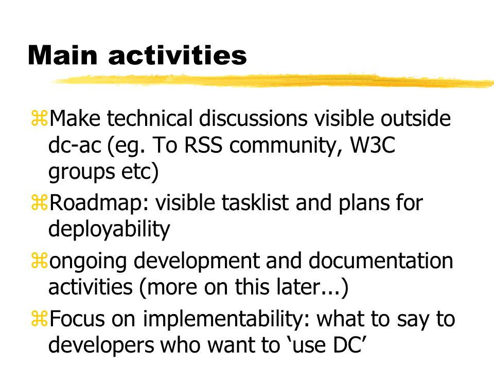 Main activities zMake technical discussions visible outside dc-ac (eg. To RSS community, W3C groups etc) zRoadmap: visible tasklist and plans for depl