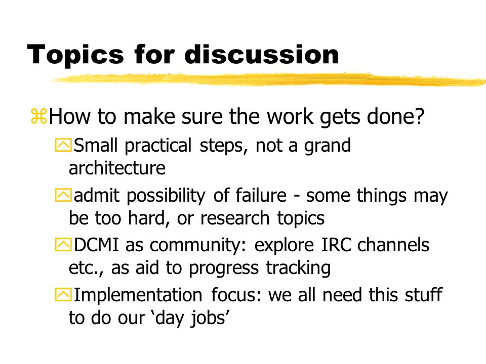 Topics for discussion zHow to make sure the work gets done? ySmall practical steps, not a grand architecture yadmit possibility of failure - some thin