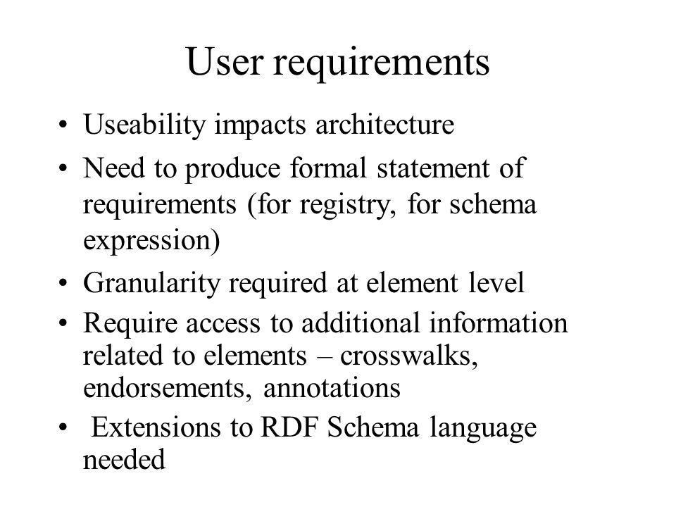 User requirements Useability impacts architecture Need to produce formal statement of requirements (for registry, for schema expression) Granularity required at element level Require access to additional information related to elements – crosswalks, endorsements, annotations Extensions to RDF Schema language needed