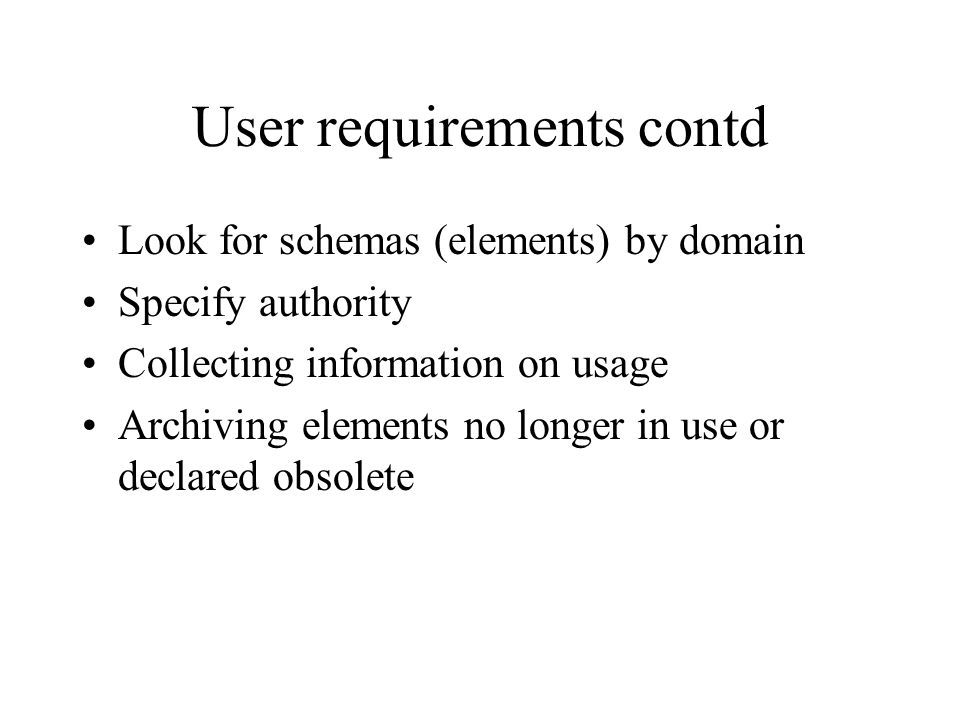 User requirements contd Look for schemas (elements) by domain Specify authority Collecting information on usage Archiving elements no longer in use or declared obsolete