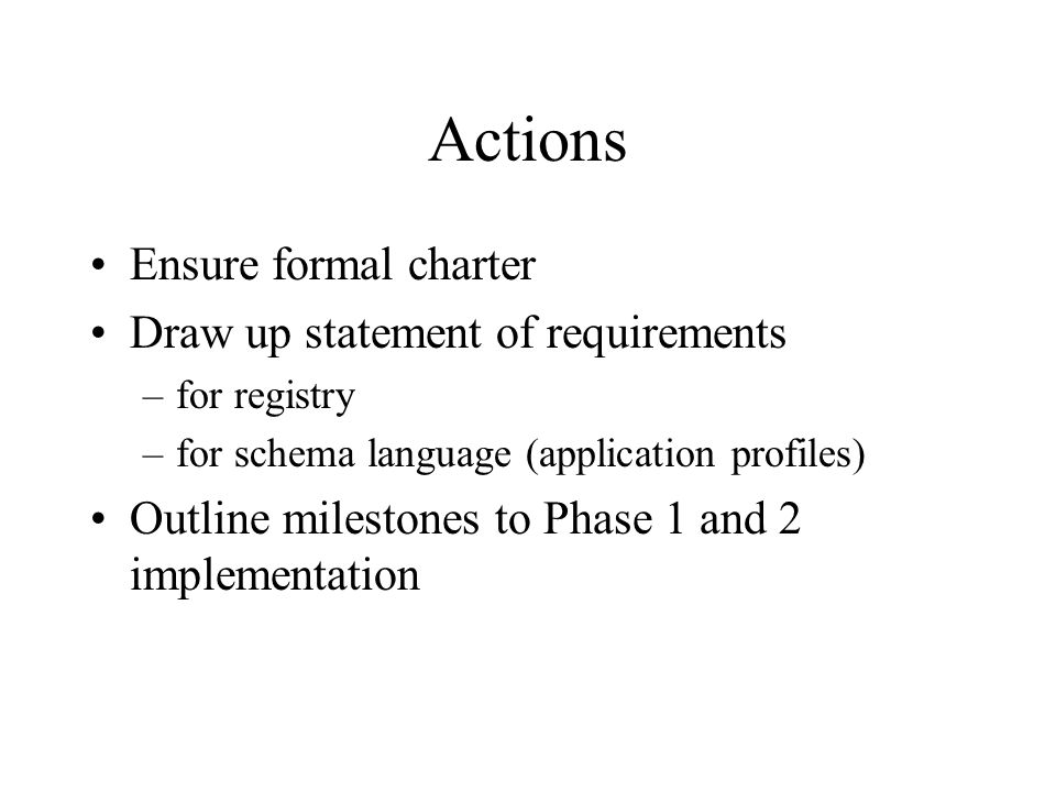 Actions Ensure formal charter Draw up statement of requirements –for registry –for schema language (application profiles) Outline milestones to Phase 1 and 2 implementation