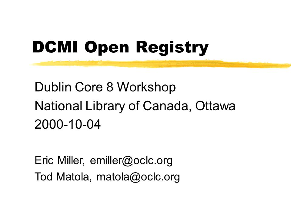 DCMI Open Registry Dublin Core 8 Workshop National Library of Canada, Ottawa 2000-10-04 Eric Miller, emiller@oclc.org Tod Matola, matola@oclc.org