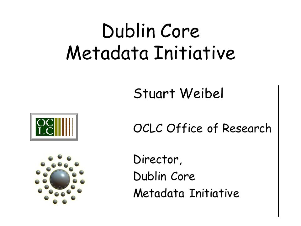 Dublin Core Metadata Initiative Stuart Weibel OCLC Office of Research Director, Dublin Core Metadata Initiative