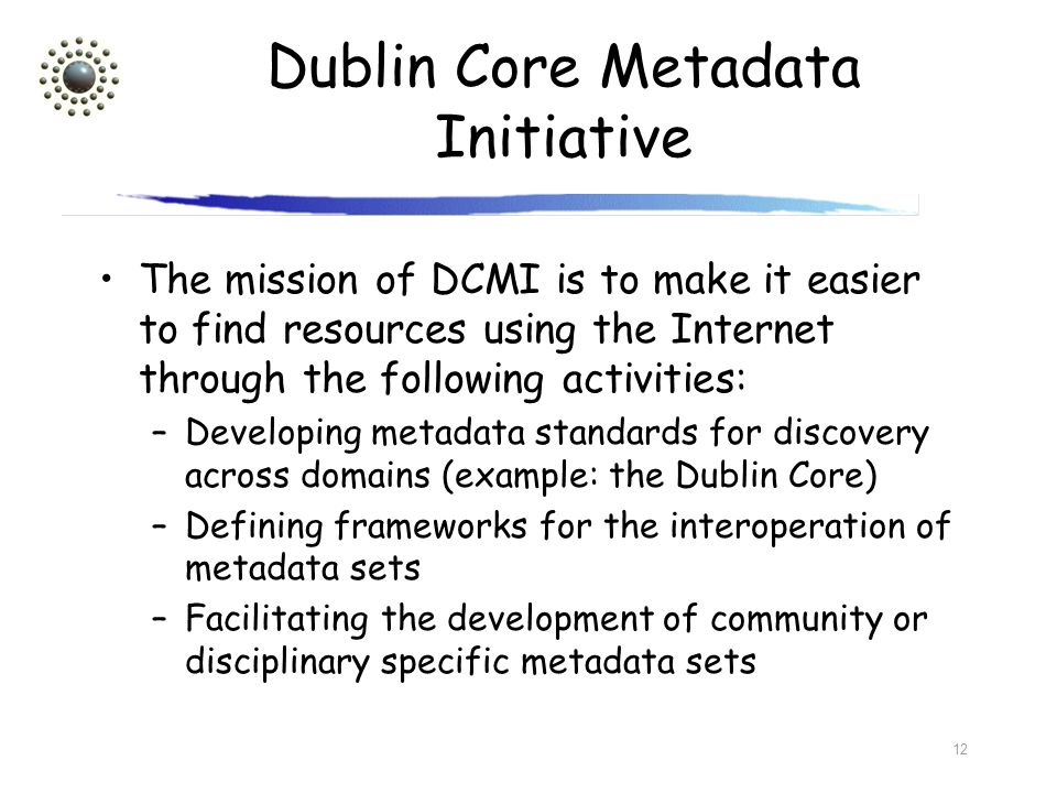 12 Dublin Core Metadata Initiative The mission of DCMI is to make it easier to find resources using the Internet through the following activities: –De