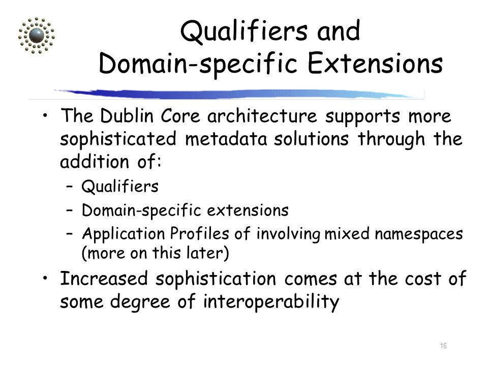 16 Qualifiers and Domain-specific Extensions The Dublin Core architecture supports more sophisticated metadata solutions through the addition of: –Qua