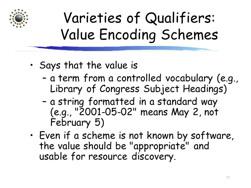 17 Varieties of Qualifiers: Value Encoding Schemes Says that the value is –a term from a controlled vocabulary (e.g., Library of Congress Subject Head