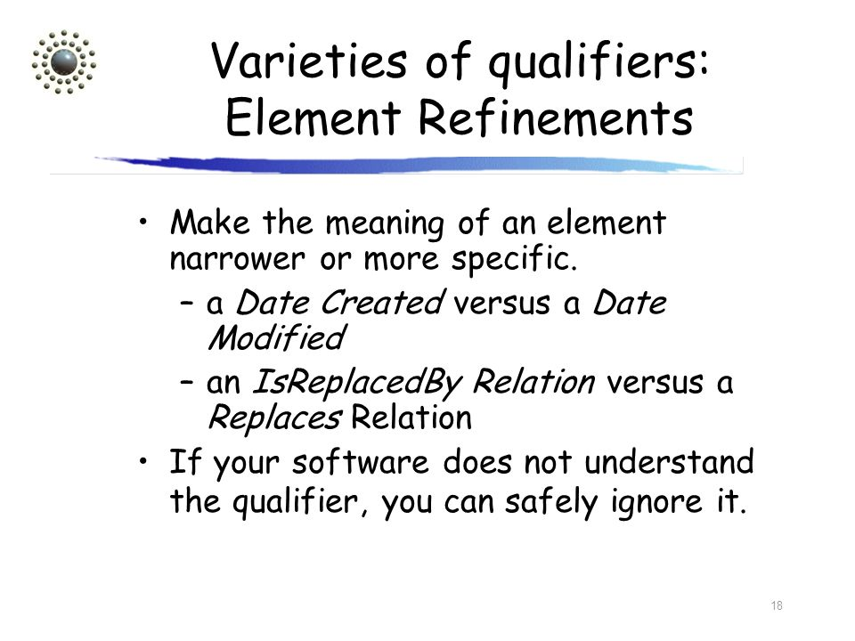18 Varieties of qualifiers: Element Refinements Make the meaning of an element narrower or more specific. –a Date Created versus a Date Modified –an I