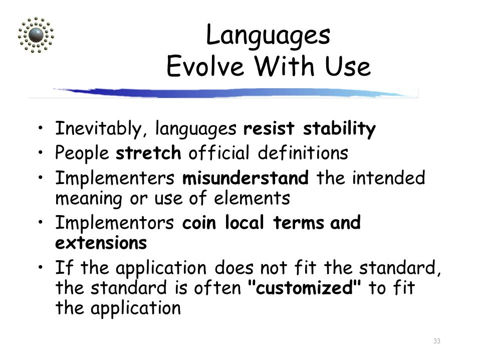 33 Languages Evolve With Use Inevitably, languages resist stability People stretch official definitions Implementers misunderstand the intended meanin