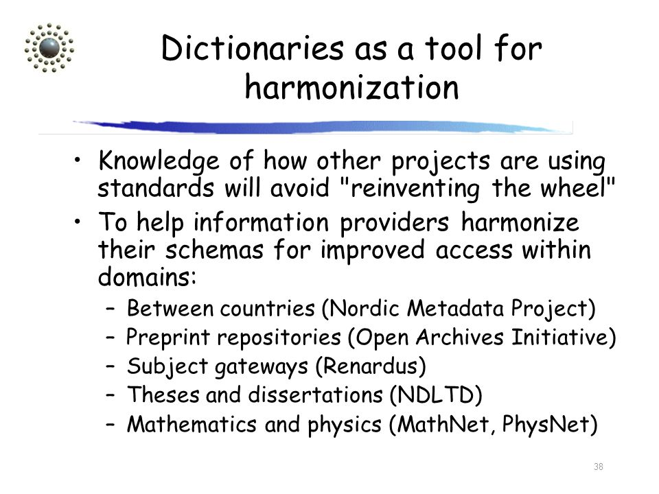 38 Dictionaries as a tool for harmonization Knowledge of how other projects are using standards will avoid