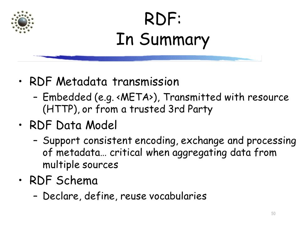 50 RDF: In Summary RDF Metadata transmission –Embedded (e.g. ), Transmitted with resource (HTTP), or from a trusted 3rd Party RDF Data Model –Support