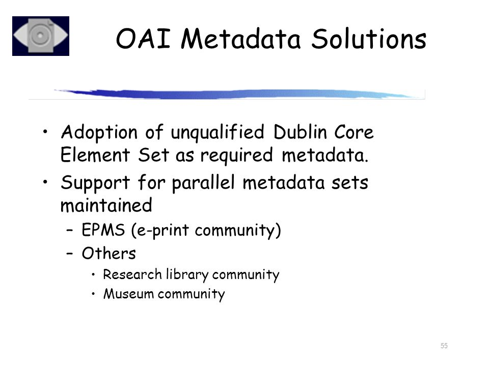 55 Adoption of unqualified Dublin Core Element Set as required metadata. Support for parallel metadata sets maintained –EPMS (e-print community) –Othe