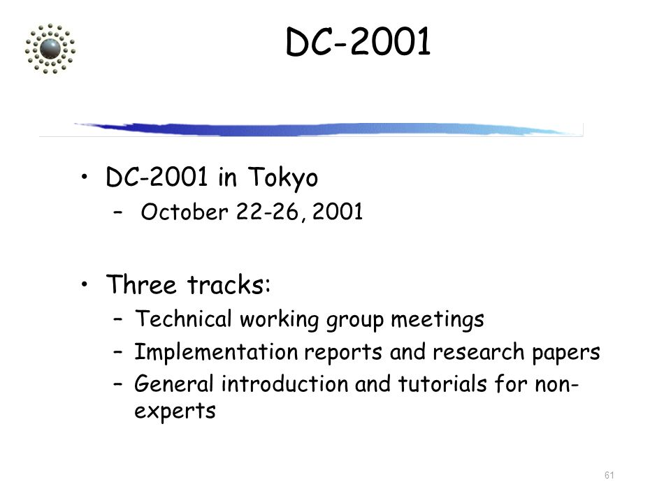 61 DC-2001 DC-2001 in Tokyo – October 22-26, 2001 Three tracks: –Technical working group meetings –Implementation reports and research papers –General