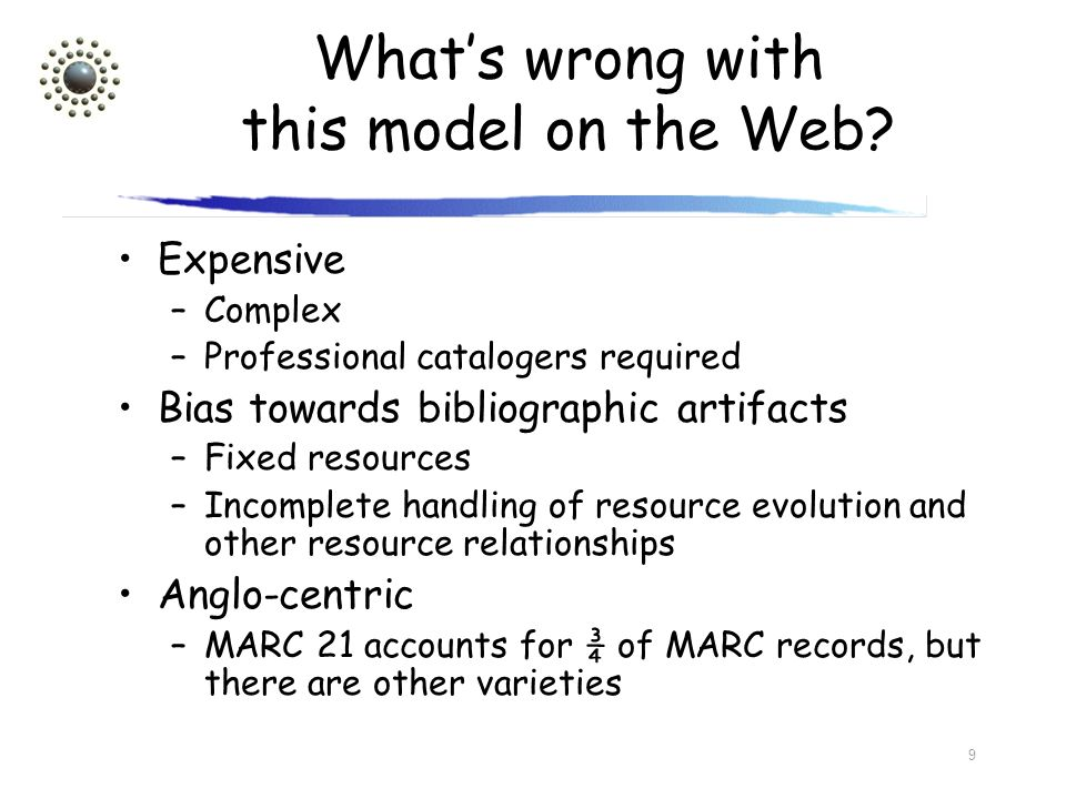 9 Whats wrong with this model on the Web? Expensive –Complex –Professional catalogers required Bias towards bibliographic artifacts –Fixed resources –