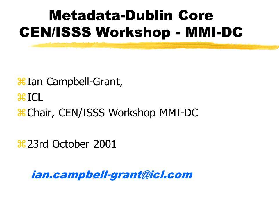 Metadata-Dublin Core CEN/ISSS Workshop - MMI-DC zIan Campbell-Grant, zICL zChair, CEN/ISSS Workshop MMI-DC z23rd October 2001 ian.campbell-grant@icl.c