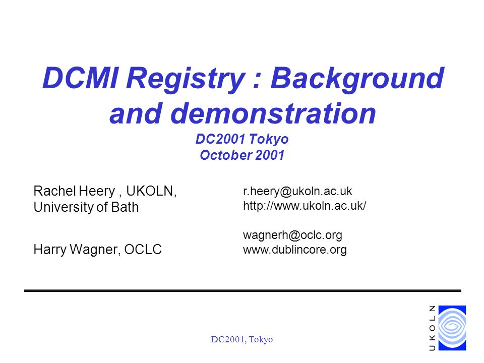 DC2001, Tokyo DCMI Registry : Background and demonstration DC2001 Tokyo October 2001 Rachel Heery, UKOLN, University of Bath Harry Wagner, OCLC r.heery@ukoln.ac.uk http://www.ukoln.ac.uk/ wagnerh@oclc.org www.dublincore.org