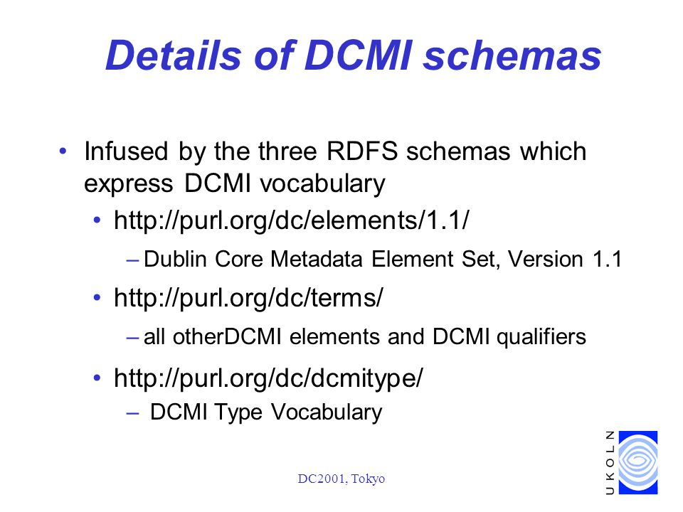 DC2001, Tokyo Details of DCMI schemas Infused by the three RDFS schemas which express DCMI vocabulary http://purl.org/dc/elements/1.1/ –Dublin Core Metadata Element Set, Version 1.1 http://purl.org/dc/terms/ –all otherDCMI elements and DCMI qualifiers http://purl.org/dc/dcmitype/ – DCMI Type Vocabulary