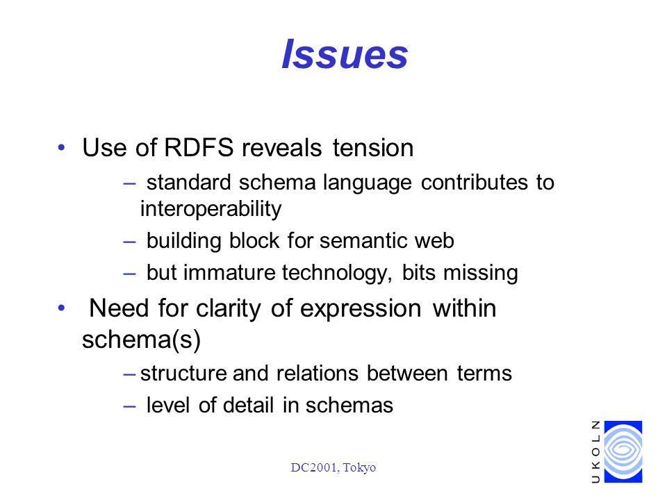 DC2001, Tokyo Issues Use of RDFS reveals tension – standard schema language contributes to interoperability – building block for semantic web – but immature technology, bits missing Need for clarity of expression within schema(s) –structure and relations between terms – level of detail in schemas