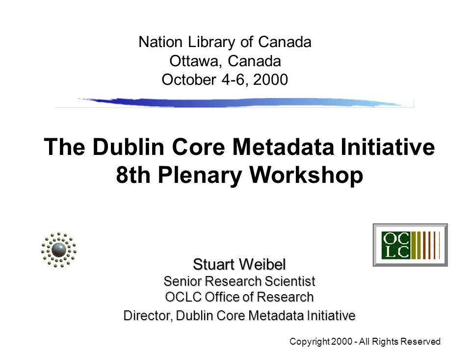 The Dublin Core Metadata Initiative 8th Plenary Workshop Stuart Weibel Senior Research Scientist OCLC Office of Research Director, Dublin Core Metadat