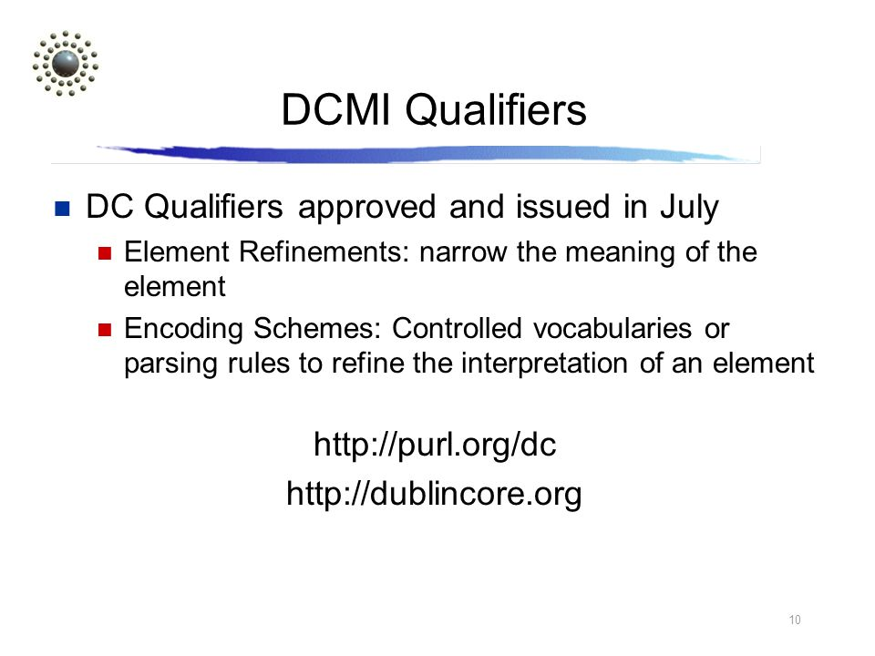10 DCMI Qualifiers DC Qualifiers approved and issued in July Element Refinements: narrow the meaning of the element Encoding Schemes: Controlled vocabularies or parsing rules to refine the interpretation of an element http://purl.org/dc http://dublincore.org