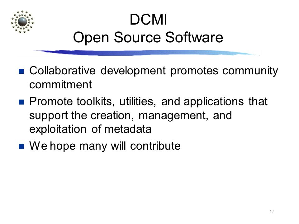 12 DCMI Open Source Software Collaborative development promotes community commitment Promote toolkits, utilities, and applications that support the creation, management, and exploitation of metadata We hope many will contribute