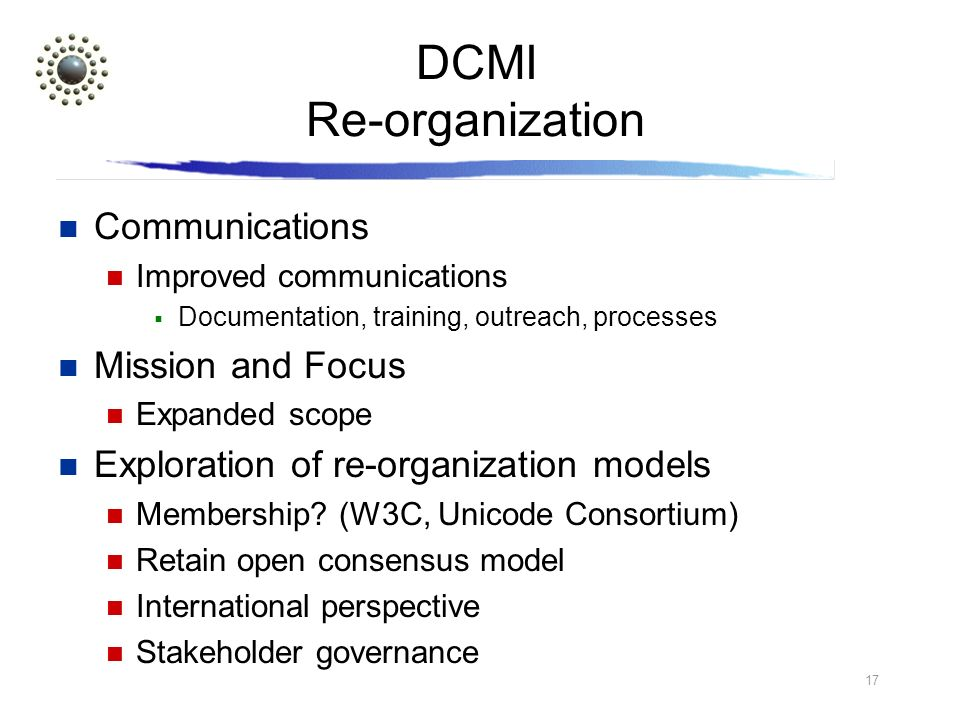 17 DCMI Re-organization Communications Improved communications Documentation, training, outreach, processes Mission and Focus Expanded scope Exploration of re-organization models Membership.