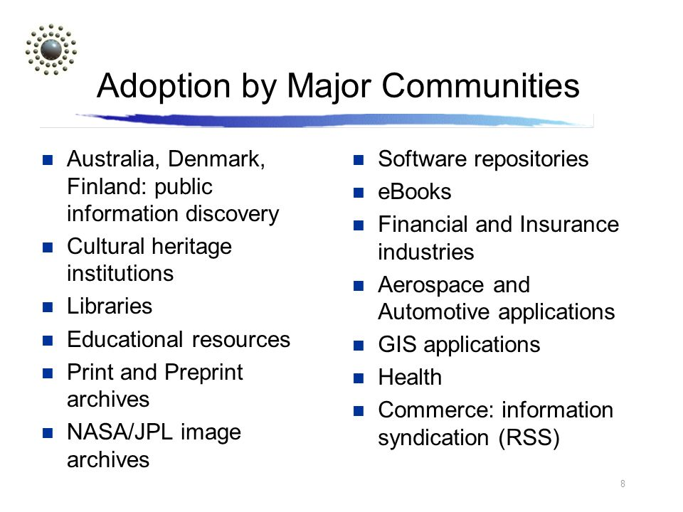 8 Adoption by Major Communities Australia, Denmark, Finland: public information discovery Cultural heritage institutions Libraries Educational resources Print and Preprint archives NASA/JPL image archives Software repositories eBooks Financial and Insurance industries Aerospace and Automotive applications GIS applications Health Commerce: information syndication (RSS)