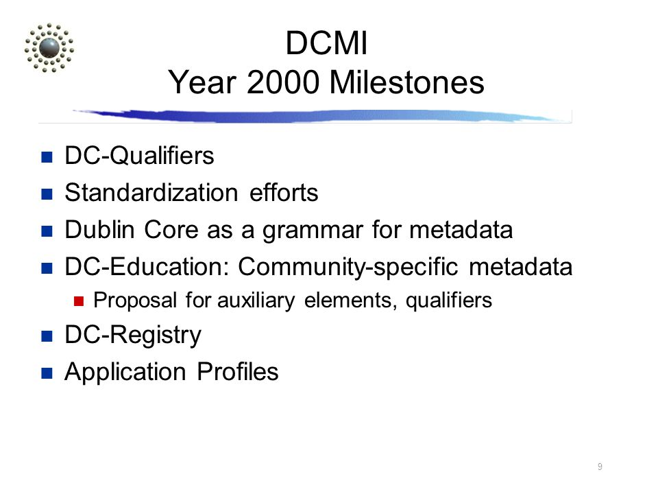 9 DCMI Year 2000 Milestones DC-Qualifiers Standardization efforts Dublin Core as a grammar for metadata DC-Education: Community-specific metadata Proposal for auxiliary elements, qualifiers DC-Registry Application Profiles