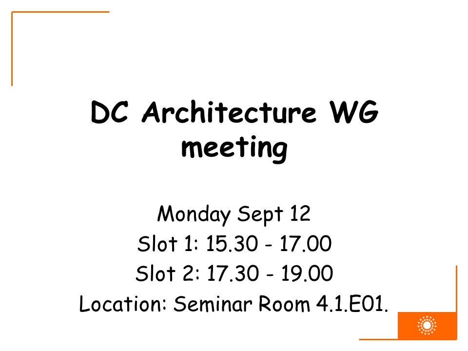 DC Architecture WG meeting Monday Sept 12 Slot 1: 15.30 - 17.00 Slot 2: 17.30 - 19.00 Location: Seminar Room 4.1.E01.