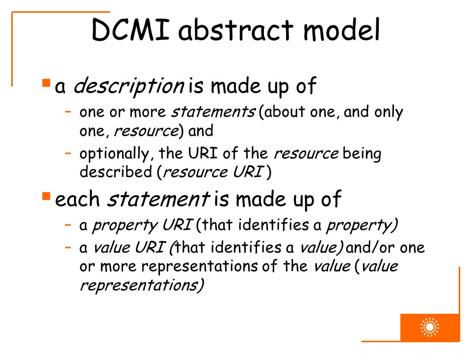 DCMI abstract model a description is made up of –one or more statements (about one, and only one, resource) and –optionally, the URI of the resource b