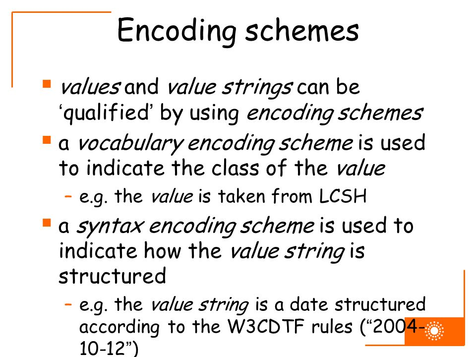 Encoding schemes values and value strings can be qualified by using encoding schemes a vocabulary encoding scheme is used to indicate the class of the