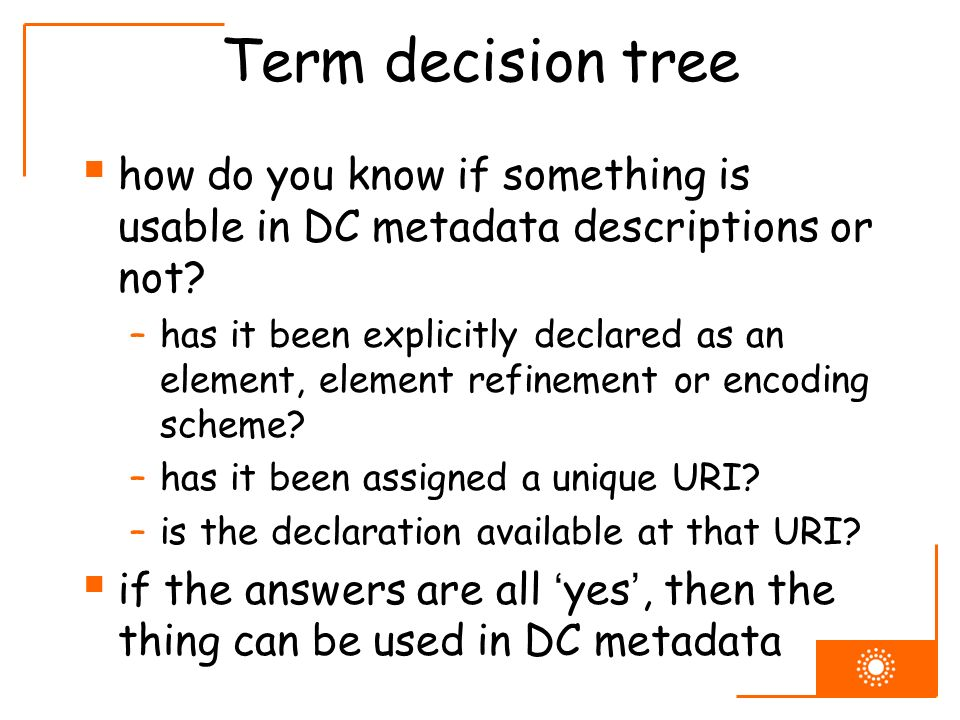 Term decision tree how do you know if something is usable in DC metadata descriptions or not? –has it been explicitly declared as an element, element