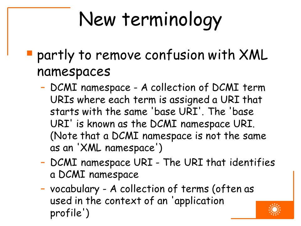New terminology partly to remove confusion with XML namespaces –DCMI namespace - A collection of DCMI term URIs where each term is assigned a URI that