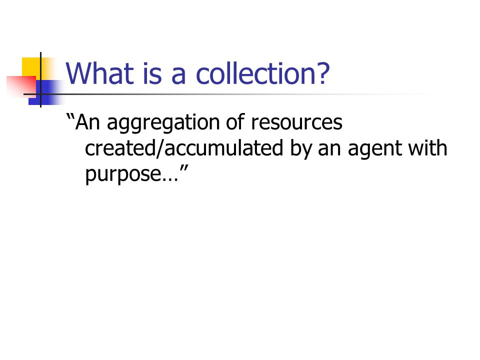 What is a collection An aggregation of resources created/accumulated by an agent with purpose…
