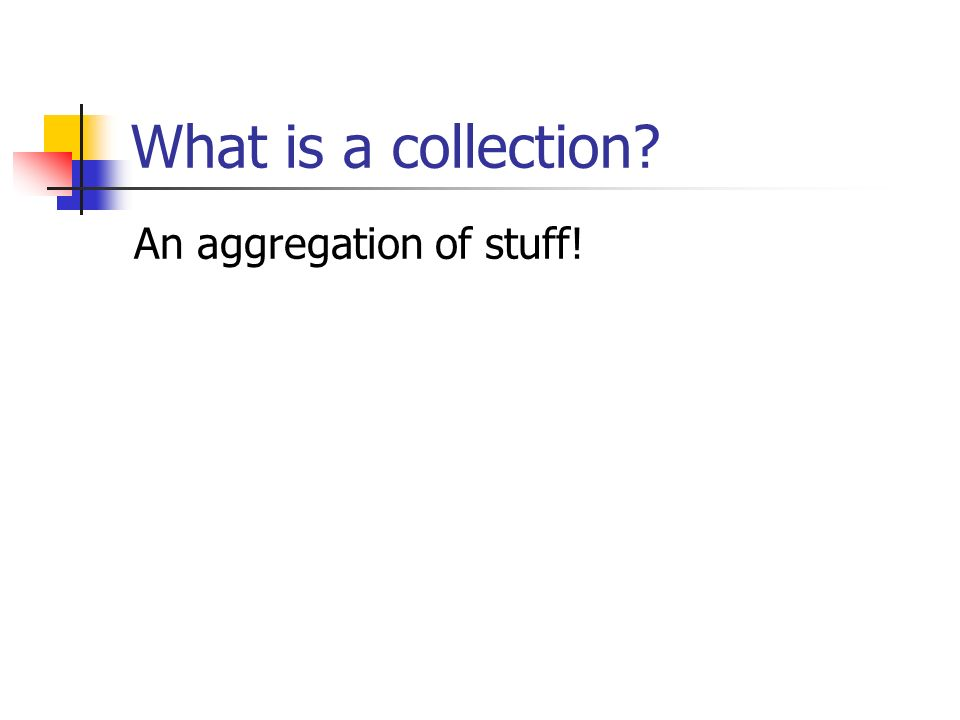 What is a collection? An aggregation of stuff!