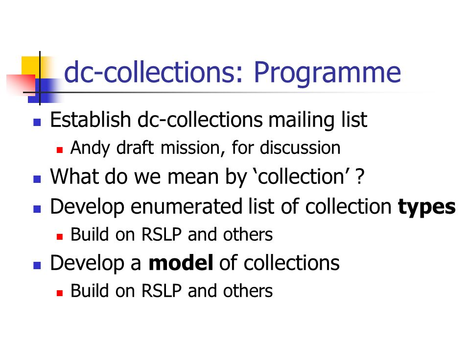 dc-collections: Programme Establish dc-collections mailing list Andy draft mission, for discussion What do we mean by collection .
