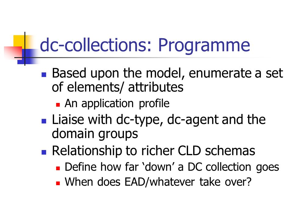 dc-collections: Programme Based upon the model, enumerate a set of elements/ attributes An application profile Liaise with dc-type, dc-agent and the d