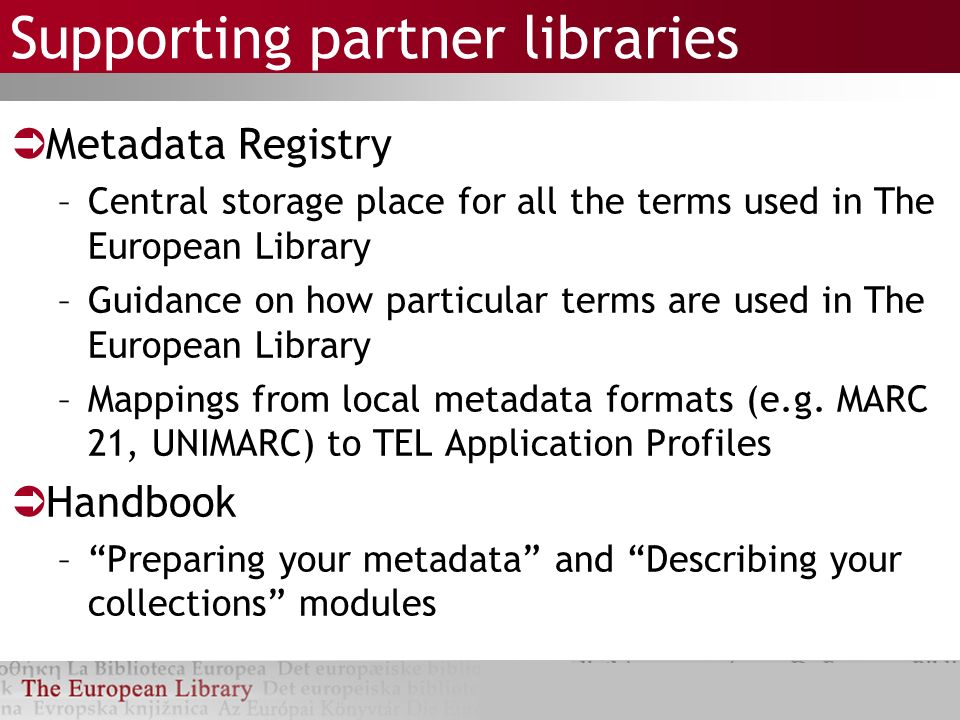 Supporting partner libraries Metadata Registry –Central storage place for all the terms used in The European Library –Guidance on how particular terms are used in The European Library –Mappings from local metadata formats (e.g.