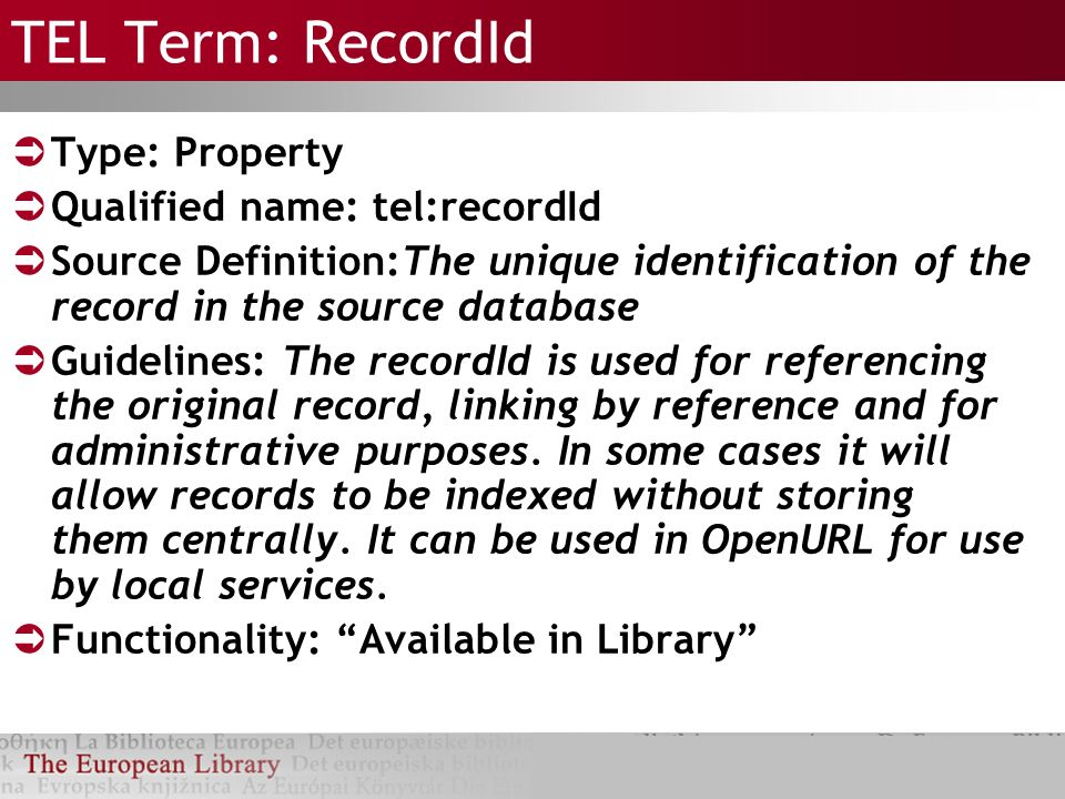 TEL Term: RecordId Type: Property Qualified name: tel:recordId Source Definition:The unique identification of the record in the source database Guidelines: The recordId is used for referencing the original record, linking by reference and for administrative purposes.