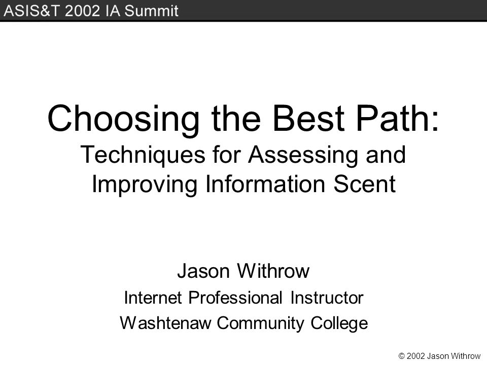 © 2002 Jason Withrow Choosing the Best Path: Techniques for Assessing and Improving Information Scent Jason Withrow Internet Professional Instructor Washtenaw Community College