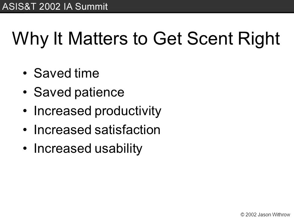 © 2002 Jason Withrow Why It Matters to Get Scent Right Saved time Saved patience Increased productivity Increased satisfaction Increased usability