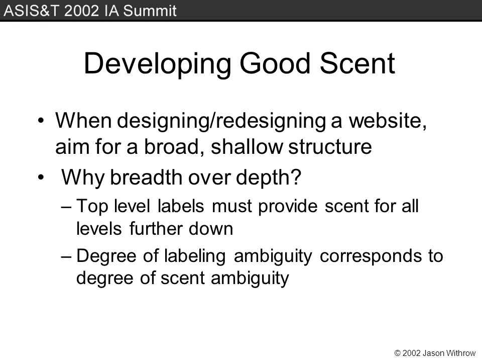 © 2002 Jason Withrow Developing Good Scent When designing/redesigning a website, aim for a broad, shallow structure Why breadth over depth.