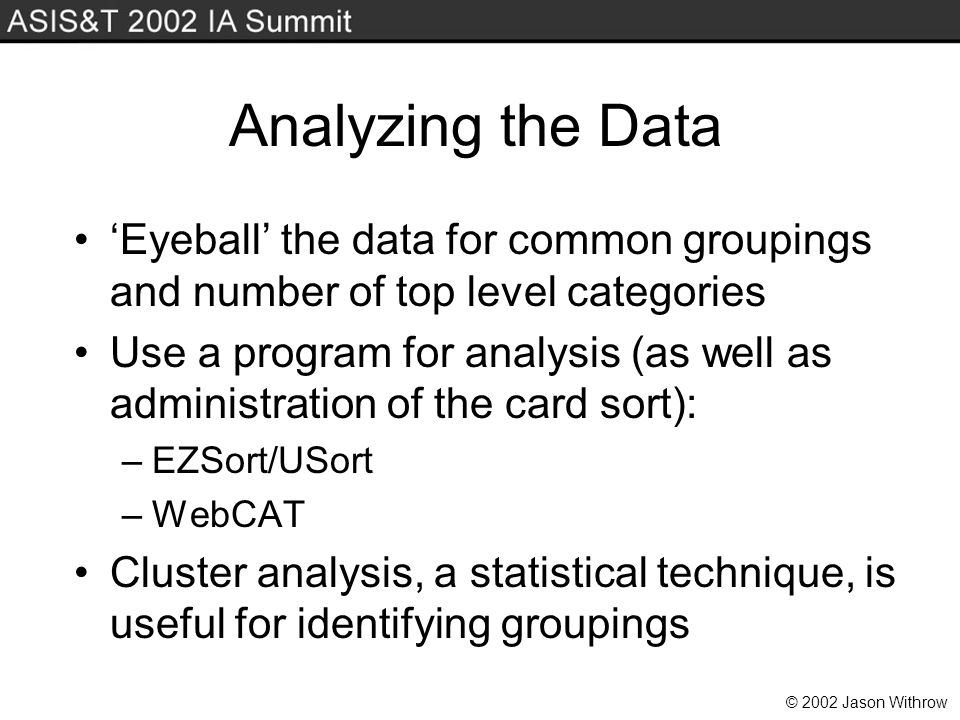 © 2002 Jason Withrow Analyzing the Data Eyeball the data for common groupings and number of top level categories Use a program for analysis (as well as administration of the card sort): –EZSort/USort –WebCAT Cluster analysis, a statistical technique, is useful for identifying groupings