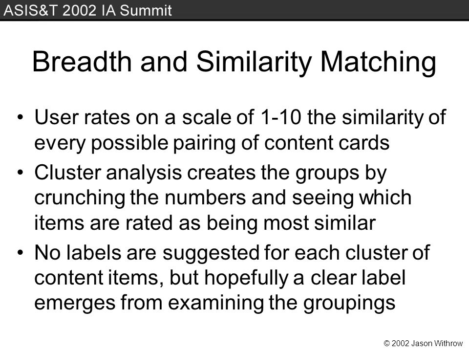 © 2002 Jason Withrow Breadth and Similarity Matching User rates on a scale of 1-10 the similarity of every possible pairing of content cards Cluster analysis creates the groups by crunching the numbers and seeing which items are rated as being most similar No labels are suggested for each cluster of content items, but hopefully a clear label emerges from examining the groupings