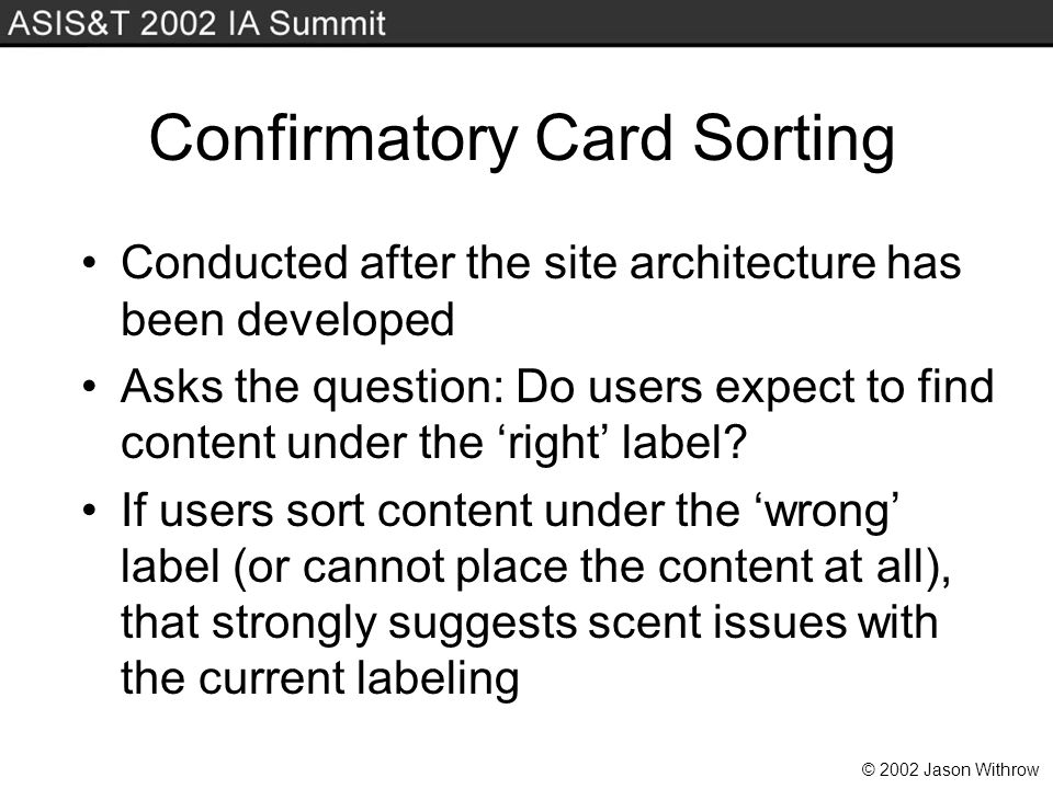 © 2002 Jason Withrow Confirmatory Card Sorting Conducted after the site architecture has been developed Asks the question: Do users expect to find content under the right label.