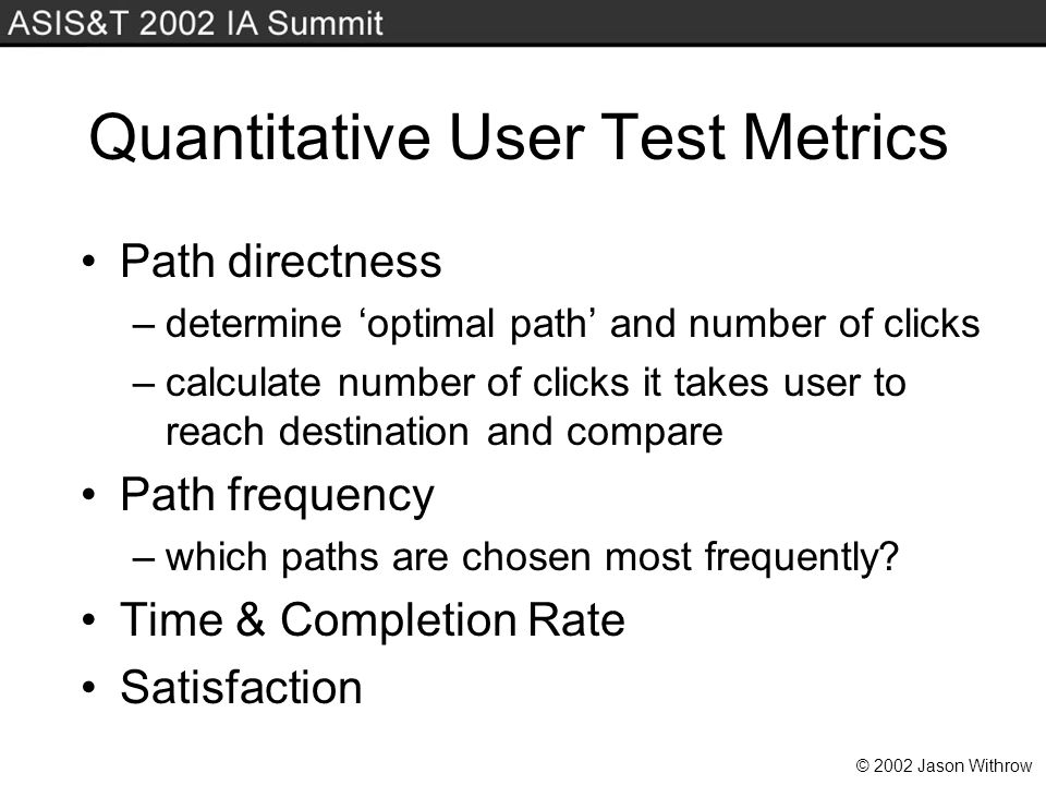 © 2002 Jason Withrow Quantitative User Test Metrics Path directness –determine optimal path and number of clicks –calculate number of clicks it takes user to reach destination and compare Path frequency –which paths are chosen most frequently.