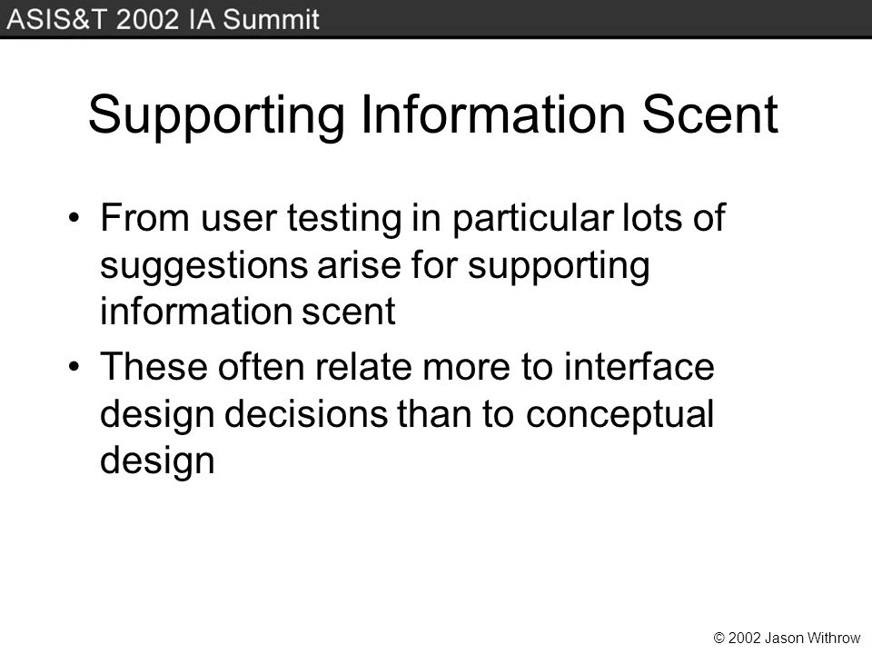 © 2002 Jason Withrow Supporting Information Scent From user testing in particular lots of suggestions arise for supporting information scent These often relate more to interface design decisions than to conceptual design