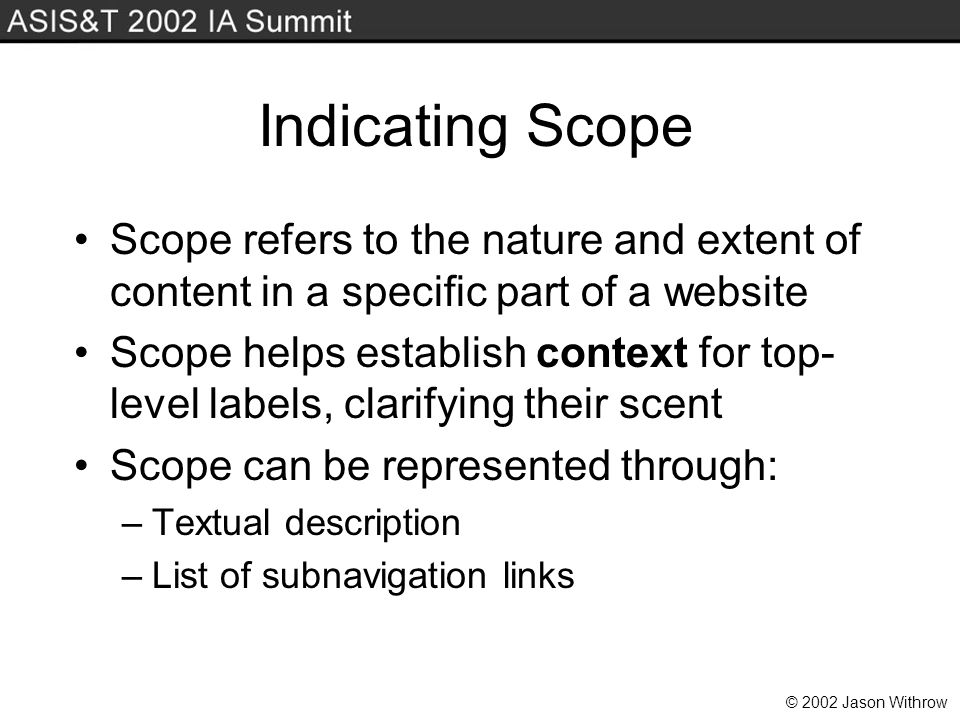 © 2002 Jason Withrow Indicating Scope Scope refers to the nature and extent of content in a specific part of a website Scope helps establish context for top- level labels, clarifying their scent Scope can be represented through: –Textual description –List of subnavigation links