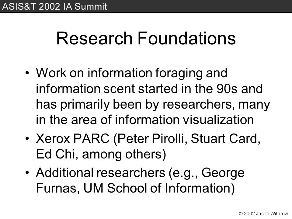 © 2002 Jason Withrow Research Foundations Work on information foraging and information scent started in the 90s and has primarily been by researchers, many in the area of information visualization Xerox PARC (Peter Pirolli, Stuart Card, Ed Chi, among others) Additional researchers (e.g., George Furnas, UM School of Information)