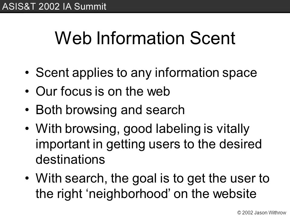 © 2002 Jason Withrow Web Information Scent Scent applies to any information space Our focus is on the web Both browsing and search With browsing, good labeling is vitally important in getting users to the desired destinations With search, the goal is to get the user to the right neighborhood on the website