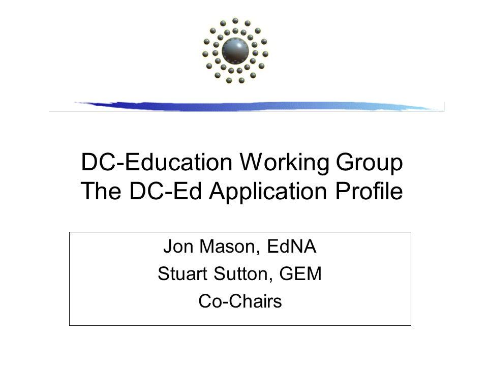 DC-Education Working Group The DC-Ed Application Profile Jon Mason, EdNA Stuart Sutton, GEM Co-Chairs